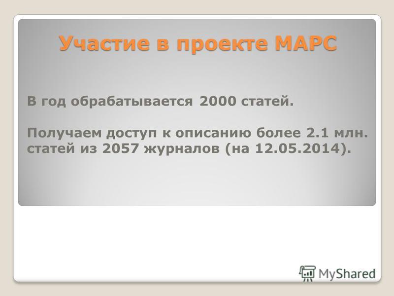 Участие в проекте МАРС В год обрабатывается 2000 статей. Получаем доступ к описанию более 2.1 млн. статей из 2057 журналов (на 12.05.2014).