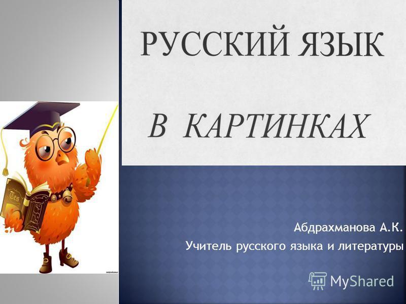 Абдрахманова А.К. Учитель русского языка и литературы