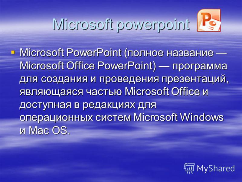 Microsoft powerpoint Microsoft PowerPoint (полное название Microsoft Office PowerPoint) программа для создания и проведения презентаций, являющаяся частью Microsoft Office и доступная в редакциях для операционных систем Microsoft Windows и Mac OS.
