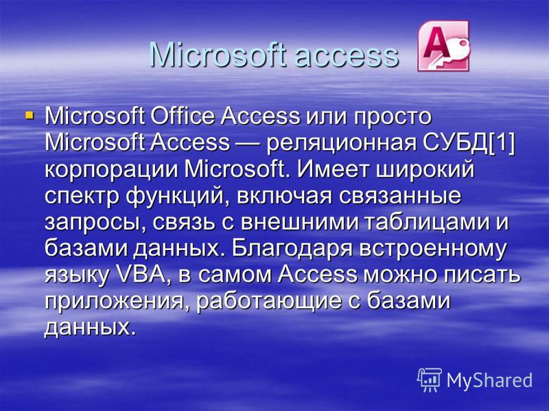 Microsoft access Microsoft Office Access или просто Microsoft Access реляционная СУБД[1] корпорации Microsoft. Имеет широкий спектр функций, включая связанные запросы, связь с внешними таблицами и базами данных. Благодаря встроенному языку VBA, в сам