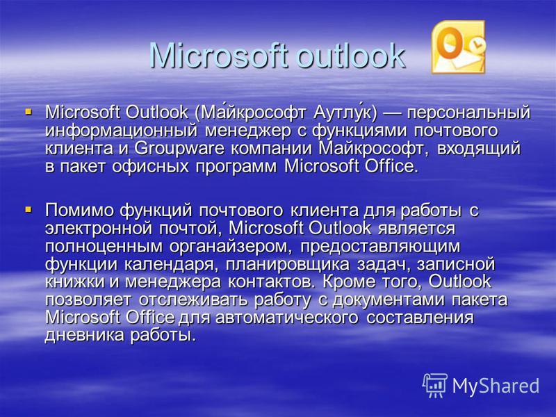 Microsoft outlook Microsoft Outlook (Ма́йкрософт Аутлу́к) персональный информационный менеджер с функциями почтового клиента и Groupware компании Майкрософт, входящий в пакет офисных программ Microsoft Office. Microsoft Outlook (Ма́йкрософт Аутлу́к)