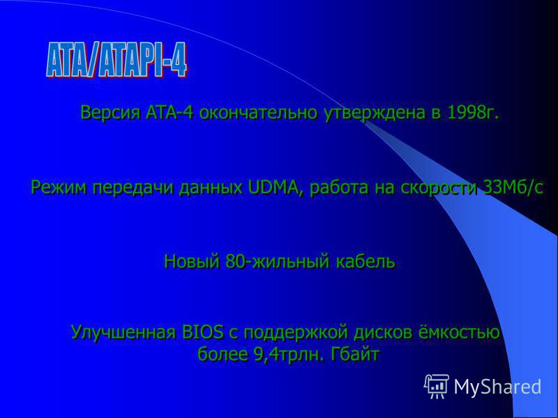 Версия ATA-4 окончательно утверждена в 1998 г. Режим передачи данных UDMA, работа на скорости 33Мб/с Новый 80-жильный кабель Улучшенная BIOS с поддержкой дисков ёмкостью более 9,4 трлн. Гбайт Улучшенная BIOS с поддержкой дисков ёмкостью более 9,4 трл