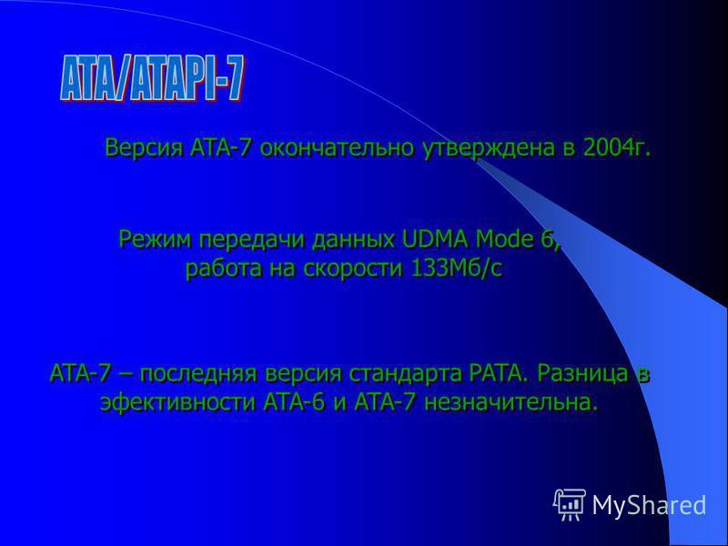 Версия ATA-7 окончательно утверждена в 2004 г. Режим передачи данных UDMA Mode 6, работа на скорости 133Мб/с Режим передачи данных UDMA Mode 6, работа на скорости 133Мб/с ATA-7 – последняя версия стандарта PATA. Разница в эффективности ATA-6 и ATA-7
