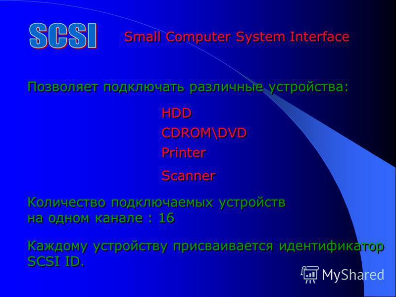 Small Computer System Interface Позволяет подключать различные устройства: HDD CDROM\DVD Printer Scanner Количество подключаемых устройств на одном канале : 16 Количество подключаемых устройств на одном канале : 16 Каждому устройству присваивается ид