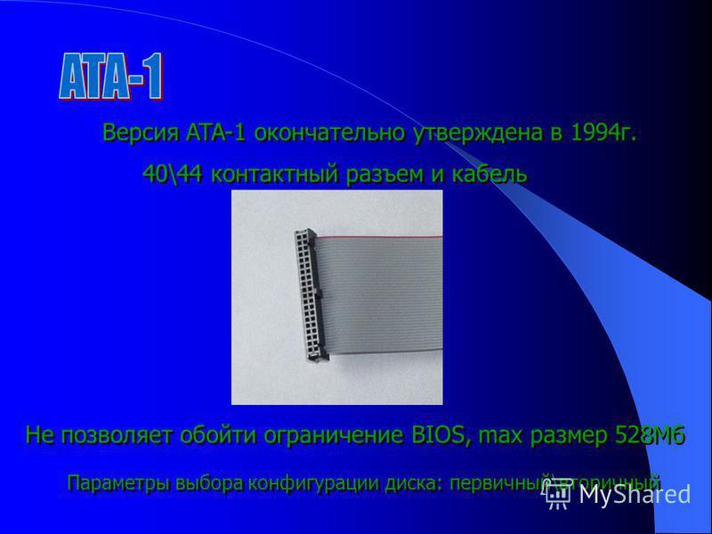 Версия ATA-1 окончательно утверждена в 1994 г. 40\44 контактный разъем и кабель Параметры выбора конфигурации диска: первичный\вторичный Не позволяет обойти ограничение BIOS, max размер 528Мб