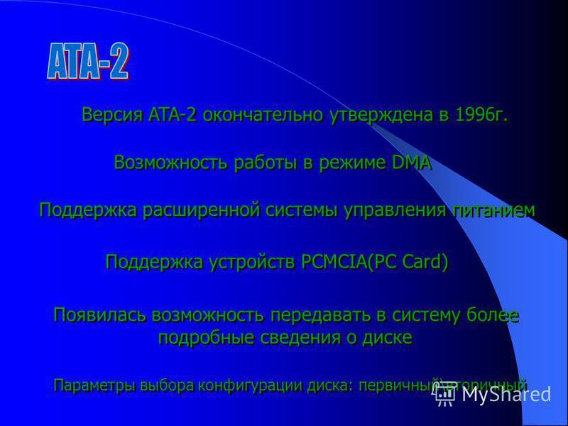 Версия ATA-2 окончательно утверждена в 1996 г. Возможность работы в режиме DMA Параметры выбора конфигурации диска: первичный\вторичный Поддержка расширенной системы управления питанием Поддержка устройств PCMCIA(PC Card) Появилась возможность переда