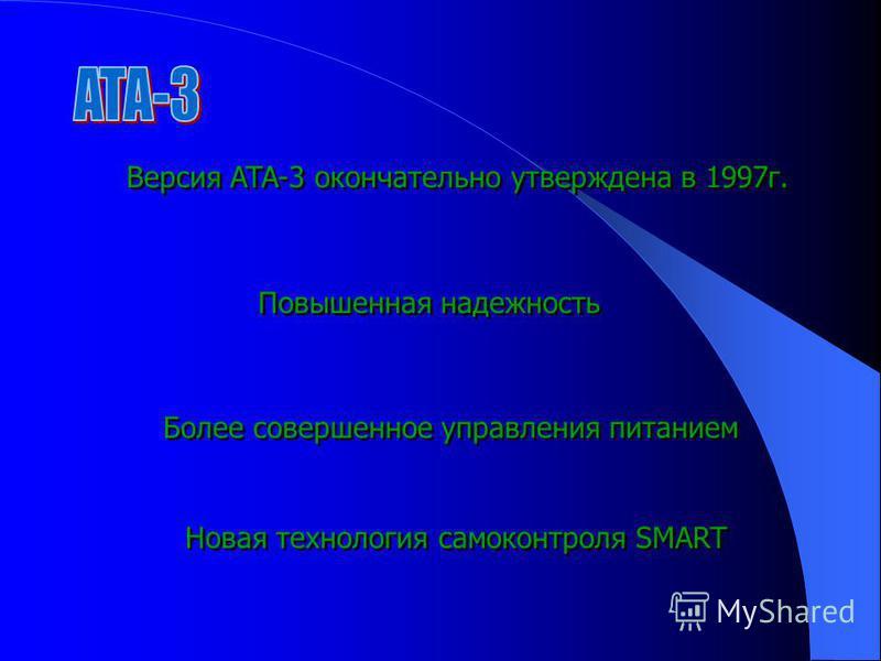 Версия ATA-3 окончательно утверждена в 1997 г. Повышенная надежность Более совершенное управления питанием Новая технология самоконтроля SMART
