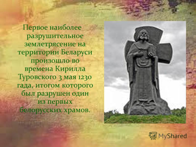 Первое наиболее разрушительное землетрясение на территории Беларуси произошло во времена Кирилла Туровского 3 мая 1230 гада, итогом которого был разрушен один из первых белорусских храмов.
