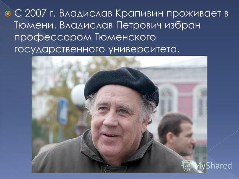 С 2007 г. Владислав Крапивин проживает в Тюмени. Владислав Петрович избран профессором Тюменского государственного университета.