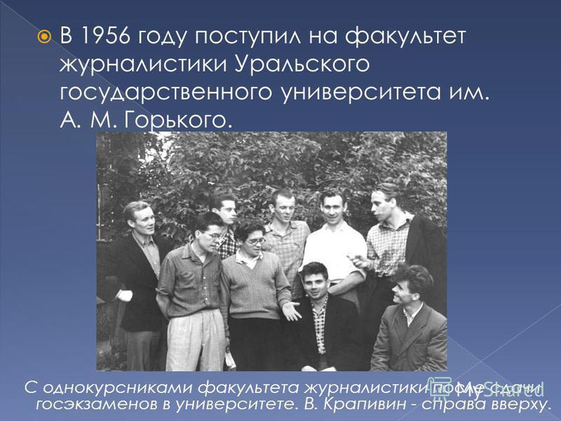 В 1956 году поступил на факультет журналистики Уральского государственного университета им. А. М. Горького. С однокурсниками факультета журналистики после сдачи госэкзаменов в университете. В. Крапивин - справа вверху.