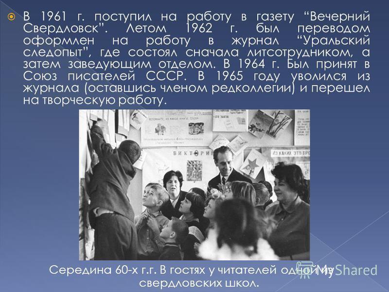 В 1961 г. поступил на работу в газету Вечерний Свердловск. Летом 1962 г. был переводом оформлен на работу в журнал Уральский следопыт, где состоял сначала лит сотрудником, а затем заведующим отделом. В 1964 г. Был принят в Союз писателей СССР. В 1965