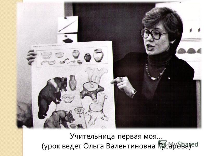 Учительница первая моя… (урок ведет Ольга Валентиновна Гусарова)