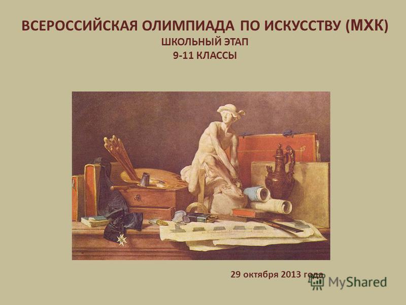 ВСЕРОССИЙСКАЯ ОЛИМПИАДА ПО ИСКУССТВУ ( МХК ) ШКОЛЬНЫЙ ЭТАП 9-11 КЛАССЫ 29 октября 2013 года