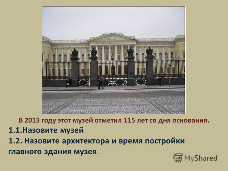 В 2013 году этот музей отметил 115 лет со дня основания. 1.1. Назовите музей 1.2. Назовите архитектора и время постройки главного здания музея.