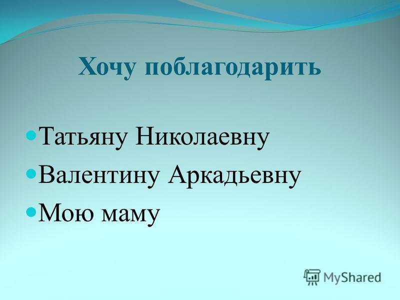 Хочу поблагодарить Татьяну Николаевну Валентину Аркадьевну Мою маму