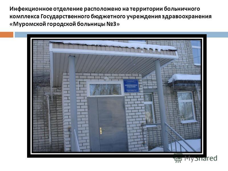Инфекционное отделение расположено на территории больничного комплекса Государственного бюджетного учреждения здравоохранения « Муромской городской больницы 3»