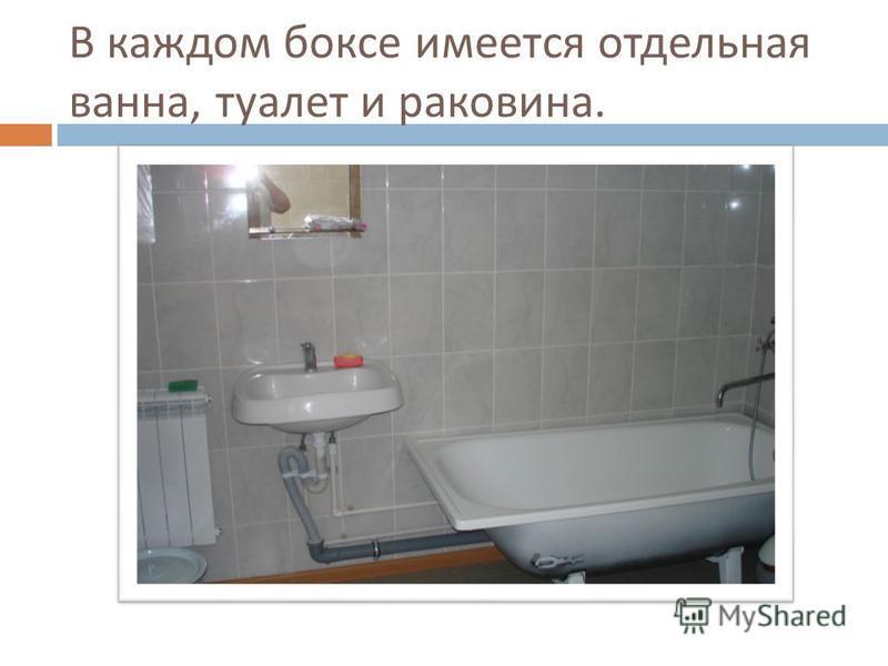 В каждом боксе имеется отдельная ванна, туалет и раковина.