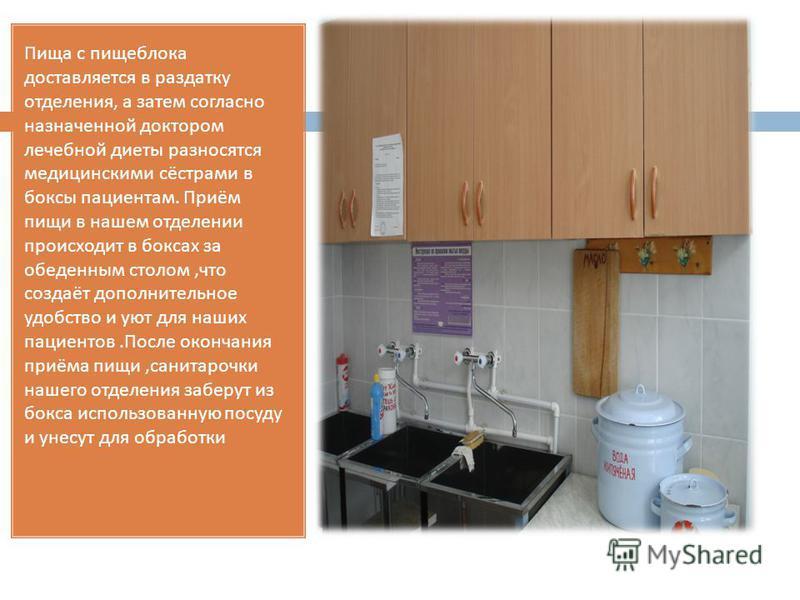 Пища с пищеблока доставляется в раздатку отделения, а затем согласно назначенной доктором лечебной диеты разносятся медицинскими сёстрами в боксы пациентам. Приём пищи в нашем отделении происходит в боксах за обеденным столом, что создаёт дополнитель