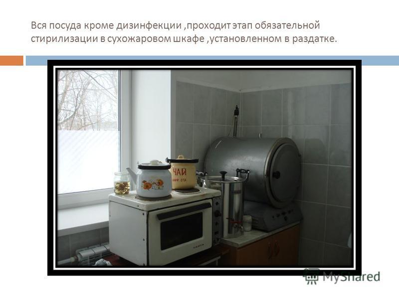Вся посуда кроме дезинфекции, проходит этап обязательной стерилизации в сухожаровом шкафе, установленном в раздатке.