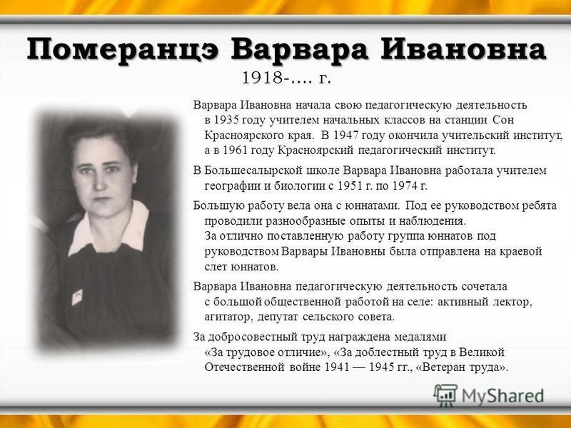 Померанцэ Варвара Ивановна Померанцэ Варвара Ивановна 1918-…. г. Варвара Ивановна начала свою педагогическую деятельность в 1935 году учителем начальных классов на станции Сон Красноярского края. В 1947 году окончила учительский институт, а в 1961 го