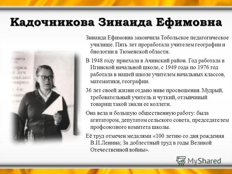 Кадочникова Зинаида Ефимовна Зинаида Ефимовна закончила Тобольское педагогическое училище. Пять лет проработала учителем географии и биологии в Тюменской области. В 1948 году приехала в Ачинский район. Год работала в Игинской начальной школе, с 1949