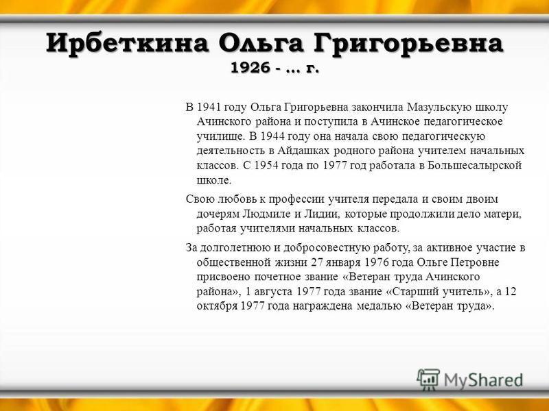 Ирбеткина Ольга Григорьевна 1926 - … г. В 1941 году Ольга Григорьевна закончила Мазульскую школу Ачинского района и поступила в Ачинское педагогическое училище. В 1944 году она начала свою педагогическую деятельность в Айдашках родного района учителе