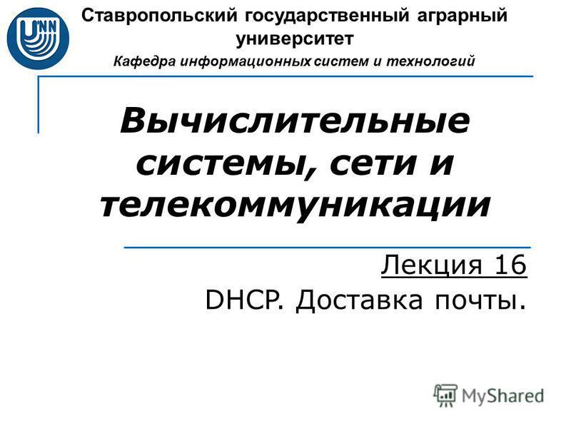 Вычислительные системы, сети и телекоммуникации Лекция 16 DHCP. Доставка почты. Ставропольский государственный аграрный университет Кафедра информационных систем и технологий