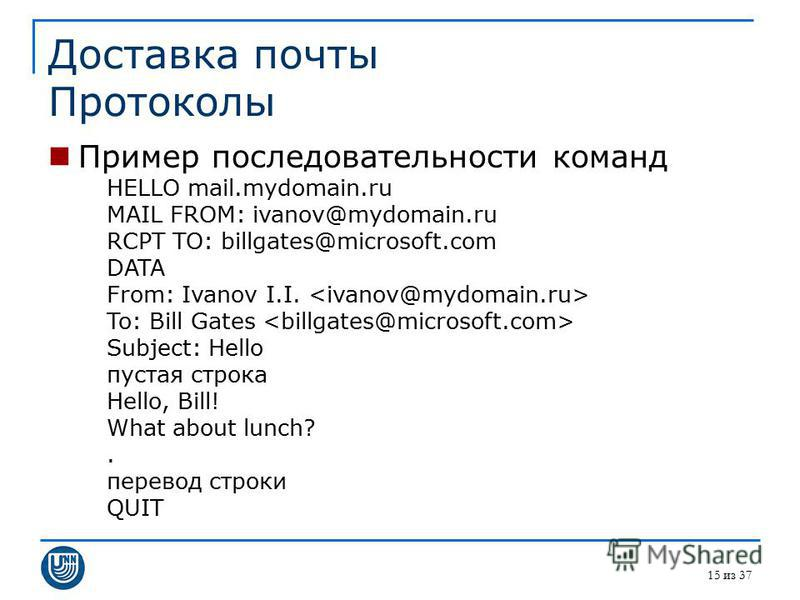15 из 37 Доставка почты Протоколы Пример последовательности команд HELLO mail.mydomain.ru MAIL FROM: ivanov@mydomain.ru RCPT TO: billgates@microsoft.com DATA From: Ivanov I.I. To: Bill Gates Subject: Hello пустая строка Hello, Bill! What about lunch?