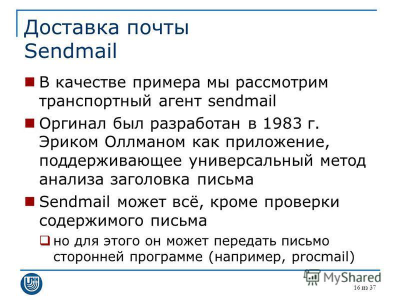 16 из 37 Доставка почты Sendmail В качестве примера мы рассмотрим транспортный агент sendmail Оргинал был разработан в 1983 г. Эриком Оллманом как приложение, поддерживающее универсальный метод анализа заголовка письма Sendmail может всё, кроме прове