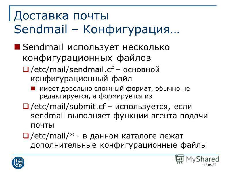 17 из 37 Доставка почты Sendmail – Конфигурация… Sendmail использует несколько конфигурационных файлов /etc/mail/sendmail.cf – основной конфигурационный файл имеет довольно сложный формат, обычно не редактируется, а формируется из /etc/mail/submit.cf