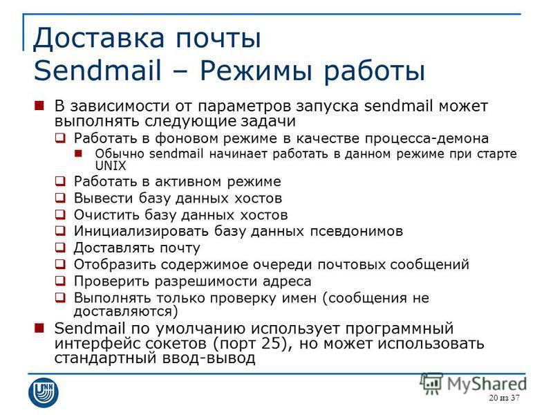 20 из 37 Доставка почты Sendmail – Режимы работы В зависимости от параметров запуска sendmail может выполнять следующие задачи Работать в фоновом режиме в качестве процесса-демона Обычно sendmail начинает работать в данном режиме при старте UNIX Рабо