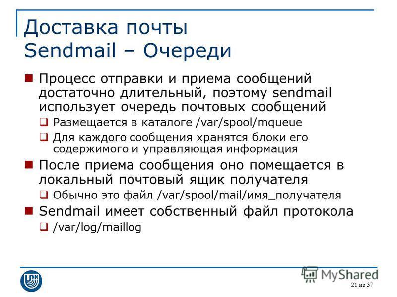 21 из 37 Доставка почты Sendmail – Очереди Процесс отправки и приема сообщений достаточно длительный, поэтому sendmail использует очередь почтовых сообщений Размещается в каталоге /var/spool/mqueue Для каждого сообщения хранятся блоки его содержимого