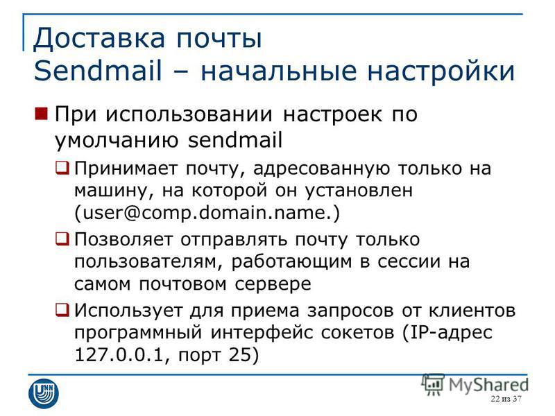 22 из 37 Доставка почты Sendmail – начальные настройки При использовании настроек по умолчанию sendmail Принимает почту, адресованную только на машину, на которой он установлен (user@comp.domain.name.) Позволяет отправлять почту только пользователям,