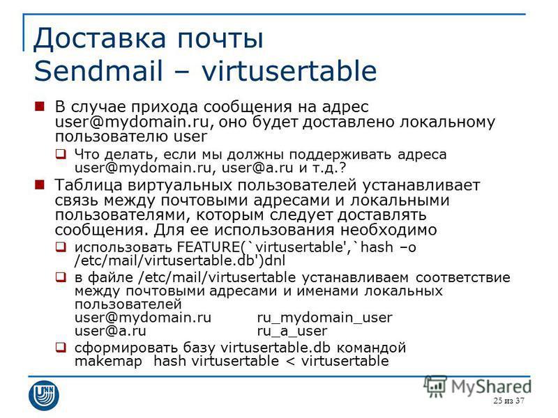 25 из 37 Доставка почты Sendmail – virtusertable В случае прихода сообщения на адрес user@mydomain.ru, оно будет доставлено локальному пользователю user Что делать, если мы должны поддерживать адреса user@mydomain.ru, user@a.ru и т.д.? Таблица виртуа