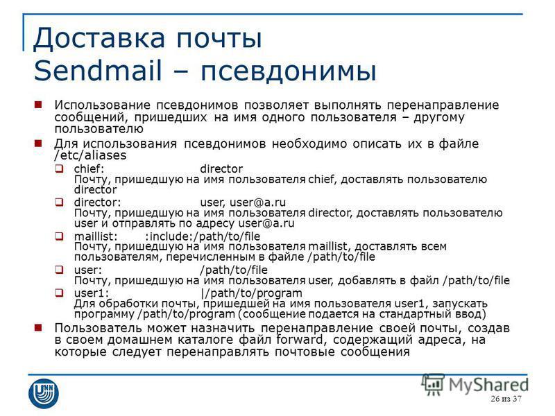 26 из 37 Доставка почты Sendmail – псевдонимы Использование псевдонимов позволяет выполнять перенаправление сообщений, пришедших на имя одного пользователя – другому пользователю Для использования псевдонимов необходимо описать их в файле /etc/aliase