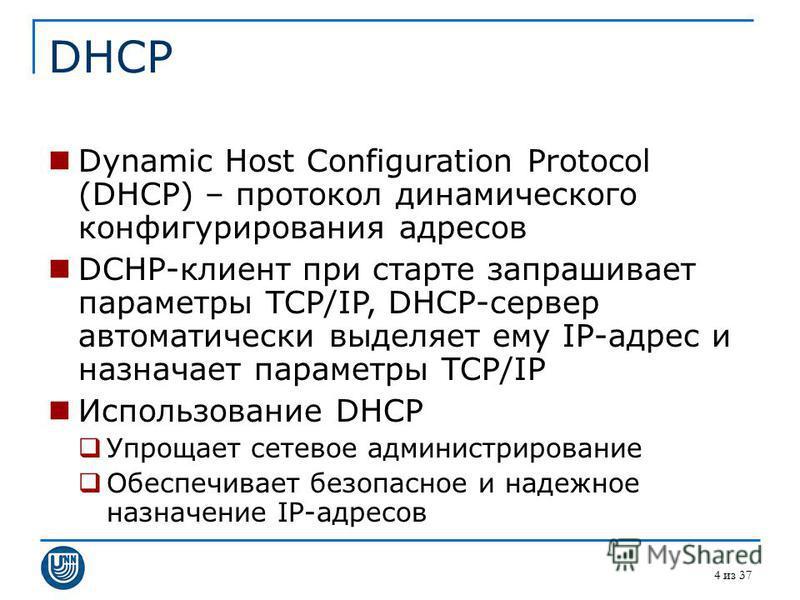 4 из 37 DHCP Dynamic Host Configuration Protocol (DHCP) – протокол динамического конфигурирования адресов DCHP-клиент при старте запрашивает параметры TCP/IP, DHCP-сервер автоматически выделяет ему IP-адрес и назначает параметры TCP/IP Использование