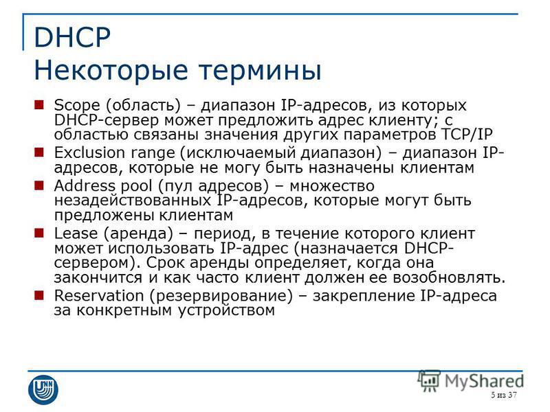 5 из 37 DHCP Некоторые термины Scope (область) – диапазон IP-адресов, из которых DHCP-сервер может предложить адрес клиенту; с областью связаны значения других параметров TCP/IP Exclusion range (исключаемый диапазон) – диапазон IP- адресов, которые н