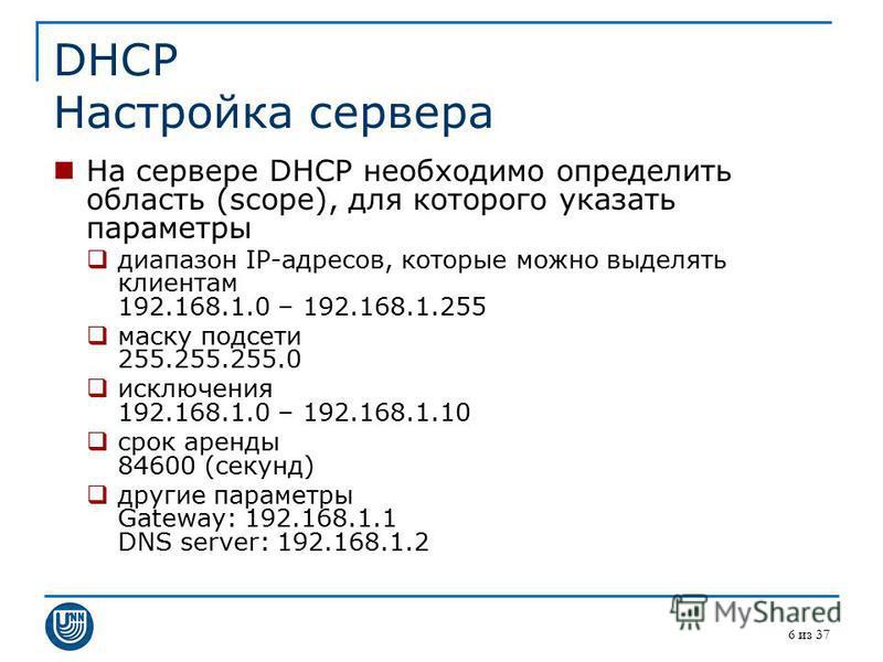 6 из 37 DHCP Настройка сервера На сервере DHCP необходимо определить область (scope), для которого указать параметры диапазон IP-адресов, которые можно выделять клиентам 192.168.1.0 – 192.168.1.255 маску подсети 255.255.255.0 исключения 192.168.1.0 –