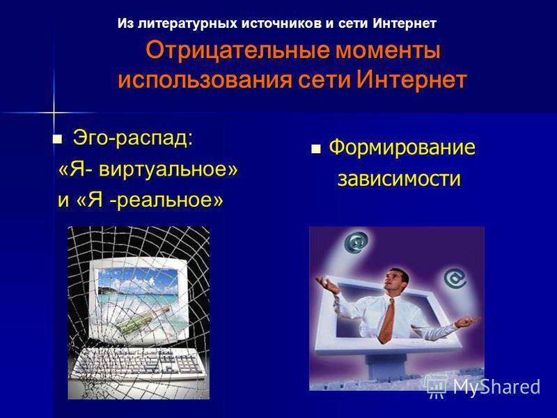Отрицательные моменты использования сети Интернет Отрицательные моменты использования сети Интернет Эго-распад: Эго-распад: «Я- виртуальное» «Я- виртуальное» и «Я -реальное» и «Я -реальное» Формирование Формирование зависимости зависимости Из литерат