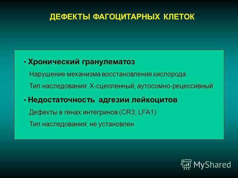 ДЕФЕКТЫ ФАГОЦИТАРНЫХ КЛЕТОК Хронический гранулематоз Нарушение механизма восстановления кислорода Тип наследования: Х-сцепленный; аутосомно-рецессивный Недостаточность адгезии лейкоцитов Дефекты в генах интегринов (CR3; LFA1) Тип наследования: не уст