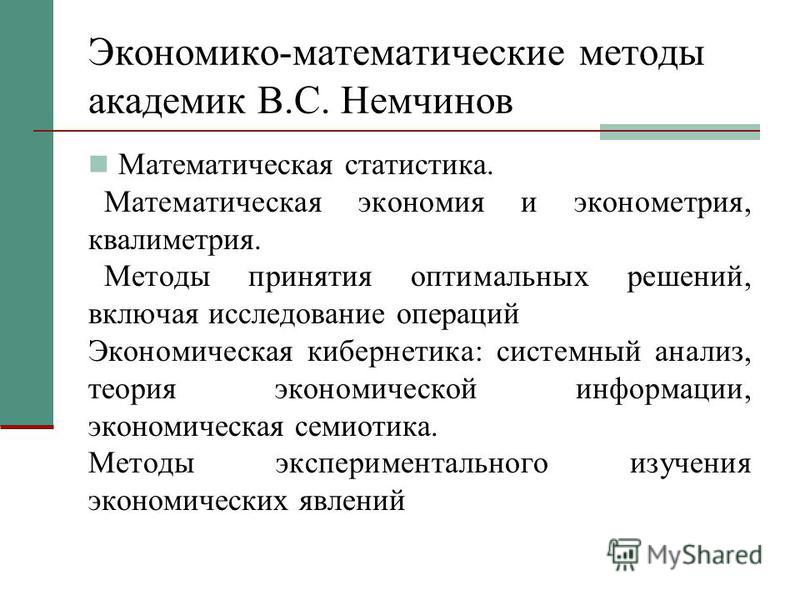 Экономико-математические методы академик B.C. Немчинов Математическая статистика. Математическая экономия и эконометрия, квалиметрия. Методы принятия оптимальных решений, включая исследование операций Экономическая кибернетика: системный анализ, теор