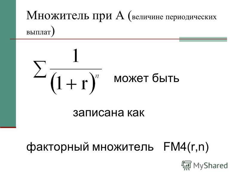 Множитель при A ( величине периодических выплат ) может быть записана как факторный множитель FM4(r,n)