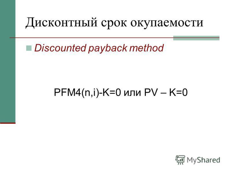 Дисконтный срок окупаемости Discounted payback method PFM4(n,i)-K=0 или PV – K=0