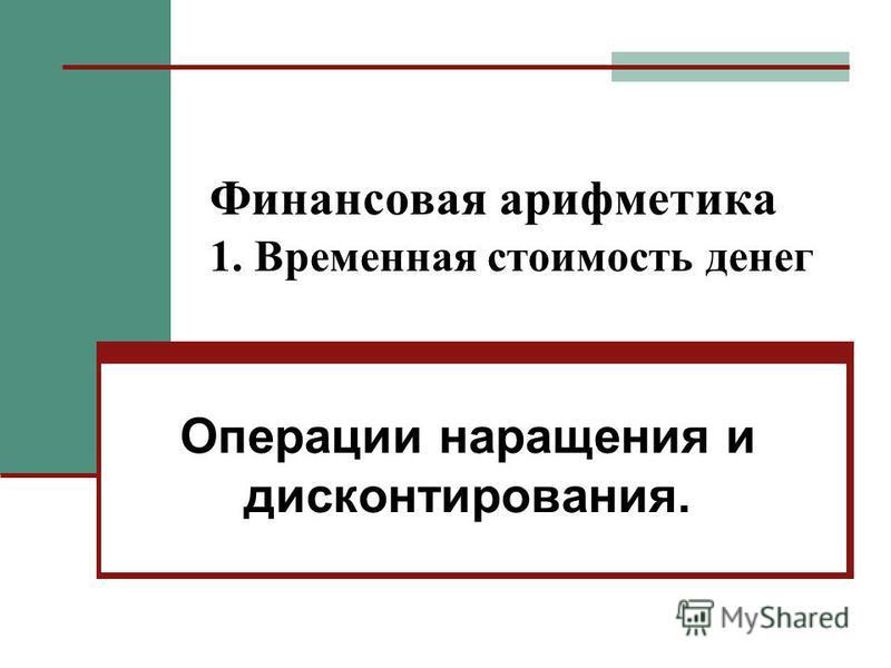 Финансовая арифметика 1. Временная стоимость денег Операции наращения и дисконтирования.