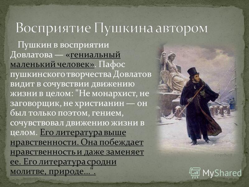 Пушкин в восприятии Довлатова «гениальный маленький человек». Пафос пушкинского творчества Довлатов видит в сочувствии движению жизни в целом: