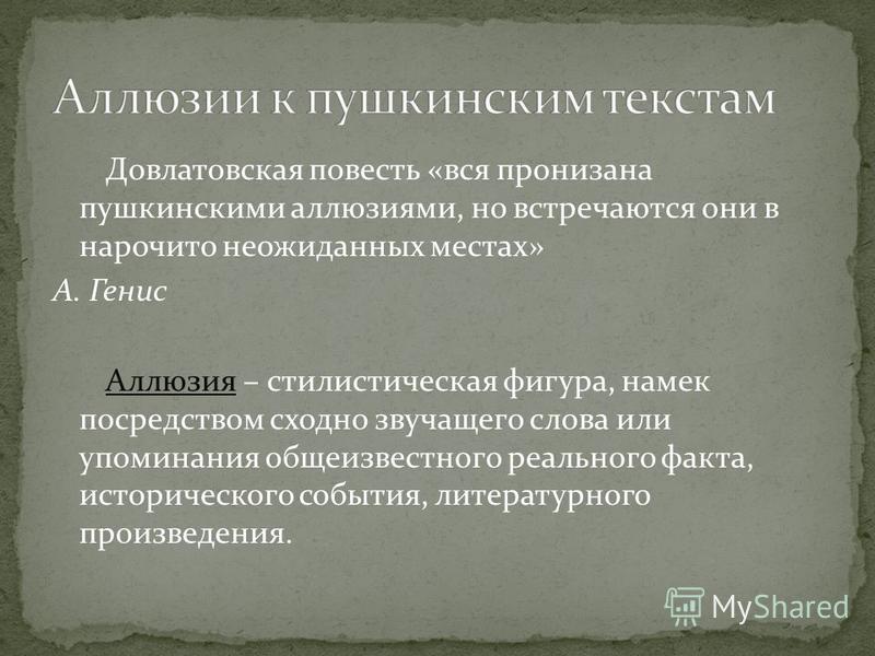 Довлатовская повесть «вся пронизана пушкинскими аллюзиями, но встречаются они в нарочито неожиданных местах» А. Генис Аллюзия – стилистическая фигура, намек посредством сходно звучащего слова или упоминания общеизвестного реального факта, историческо