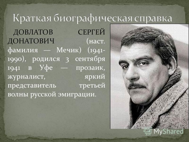 ДОВЛАТОВ СЕРГЕЙ ДОНАТОВИЧ (наст. фамилия Мечик) (1941- 1990), родился 3 сентября 1941 в Уфе прозаик, журналист, яркий представитель третьей волны русской эмиграции.