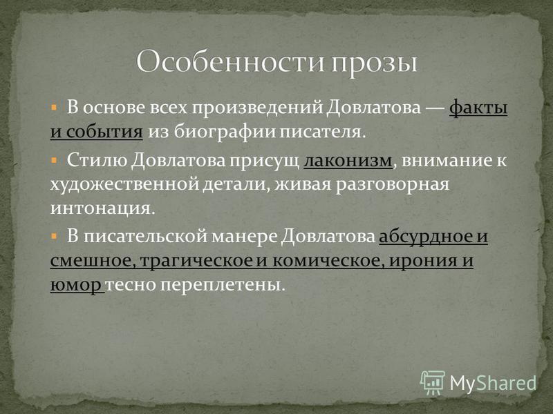 В основе всех произведений Довлатова факты и события из биографии писателя. Стилю Довлатова присущ лаконизм, внимание к художественной детали, живая разговорная интонация. В писательской манере Довлатова абсурдное и смешное, трагическое и комическое,