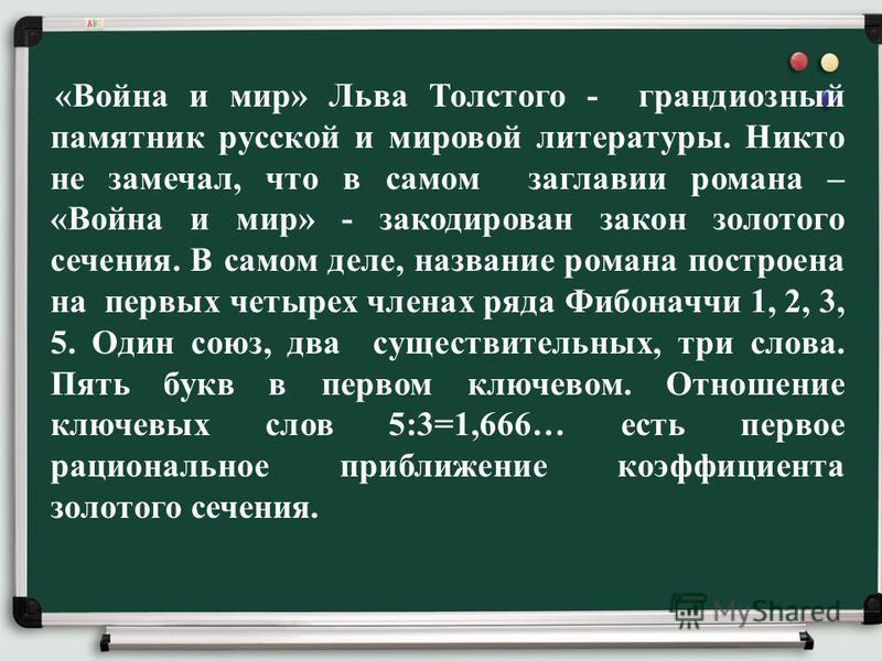 «Война и мир» Льва Толстого - грандиозный памятник русской и мировой литературы. Никто не замечал, что в самом заглавии романа – «Война и мир» - закодирован закон золотого сечения. В самом деле, название романа построена на первых четырех членах ряда