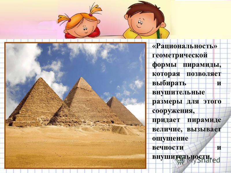«Рациональность» геометрической формы пирамиды, которая позволяет выбирать и внушительные размеры для этого сооружения, придает пирамиде величие, вызывает ощущение вечности и внушительности.